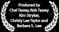 Produced by Chel Tassey, Rob Tassey, Kim Stryker, Christy Lee Taylor and Barbara S. Lee